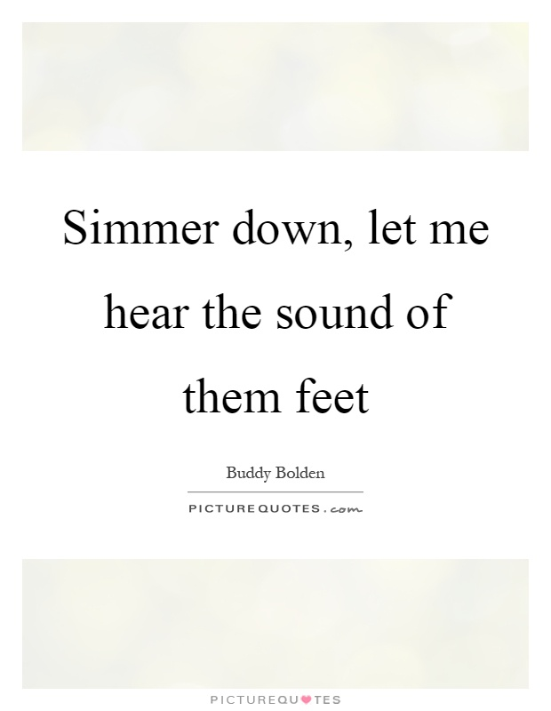 Simmer down, let me hear the sound of them feet Picture Quote #1