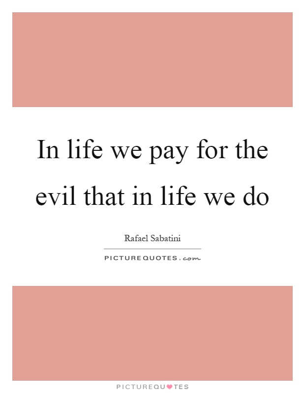 In life we pay for the evil that in life we do Picture Quote #1