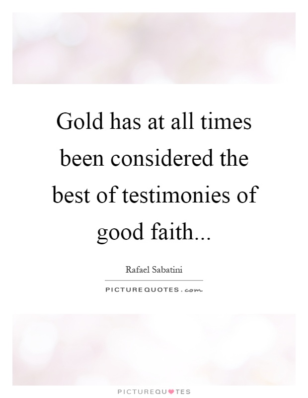 Gold has at all times been considered the best of testimonies of good faith Picture Quote #1