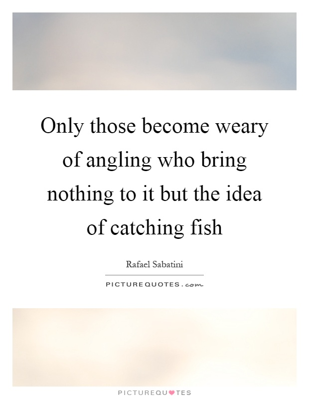 Only those become weary of angling who bring nothing to it but the idea of catching fish Picture Quote #1