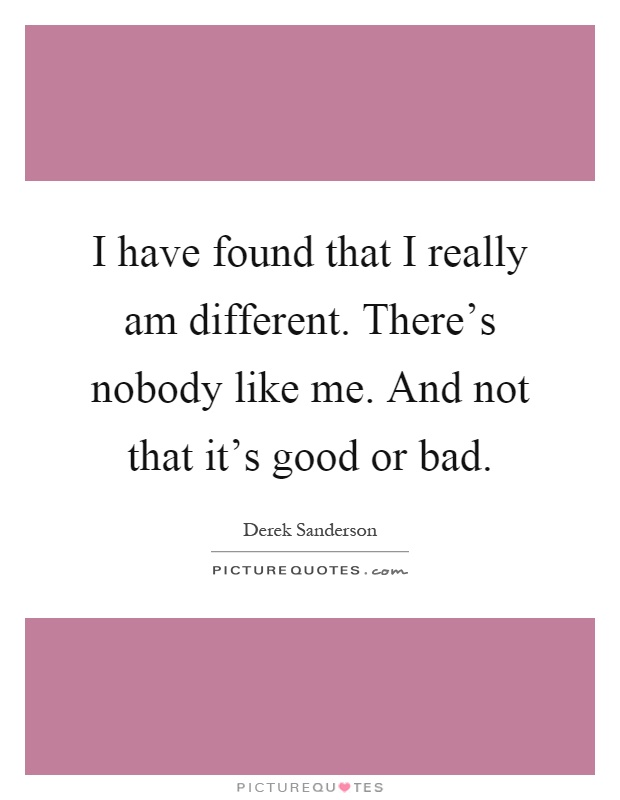 I have found that I really am different. There's nobody like me. And not that it's good or bad Picture Quote #1