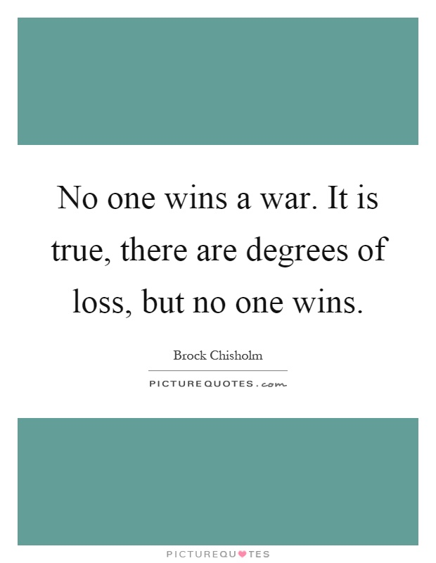 No one wins a war. It is true, there are degrees of loss, but no one wins Picture Quote #1
