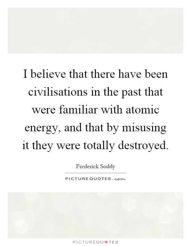 I believe that there have been civilisations in the past that were familiar with atomic energy, and that by misusing it they were totally destroyed Picture Quote #1