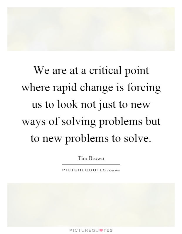 We are at a critical point where rapid change is forcing us to look not just to new ways of solving problems but to new problems to solve Picture Quote #1
