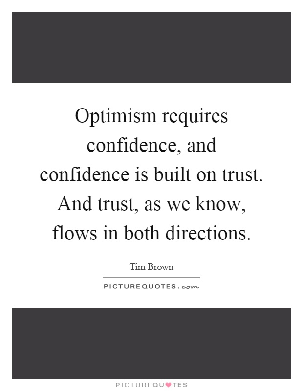 Optimism requires confidence, and confidence is built on trust. And trust, as we know, flows in both directions Picture Quote #1