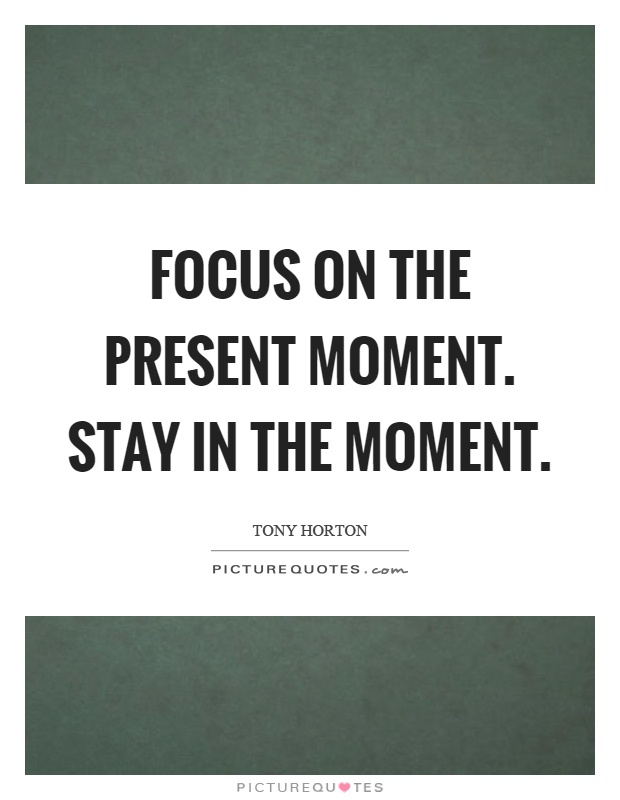 Focus on the present moment. Stay in the moment Picture Quote #1