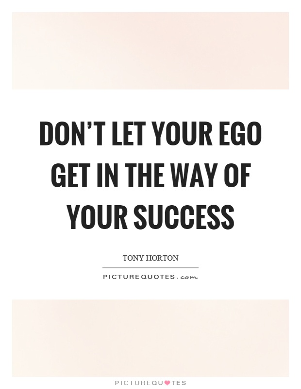 Don't let your ego get in the way of your success Picture Quote #1