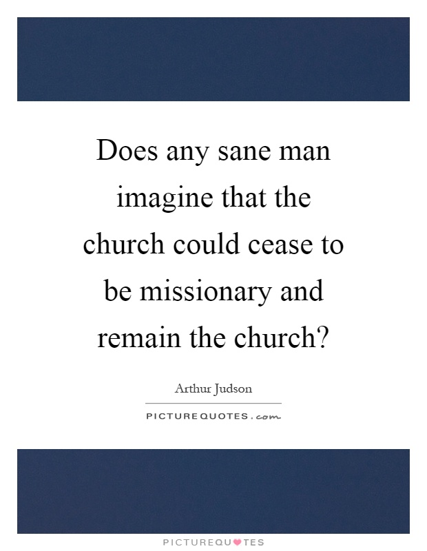 Does any sane man imagine that the church could cease to be missionary and remain the church? Picture Quote #1