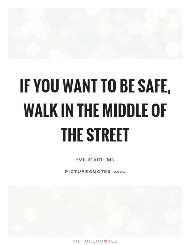 If you want to be safe, walk in the middle of the street Picture Quote #1