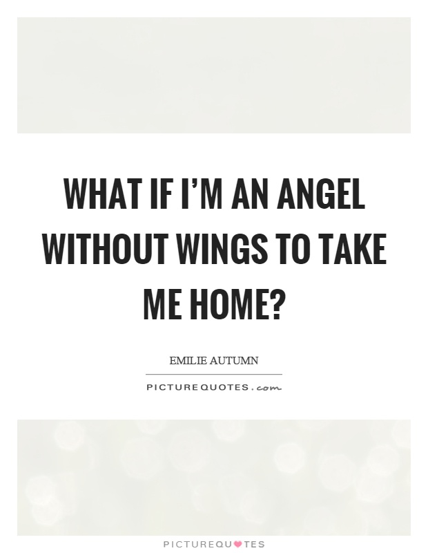 What if I'm an angel without wings to take me home? Picture Quote #1