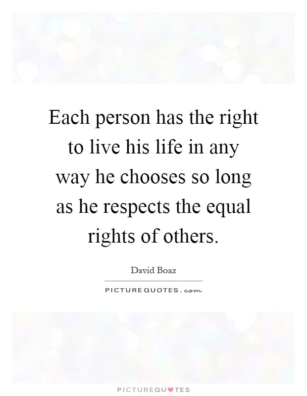 Each person has the right to live his life in any way he chooses so long as he respects the equal rights of others Picture Quote #1