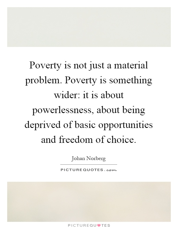 Poverty is not just a material problem. Poverty is something wider: it is about powerlessness, about being deprived of basic opportunities and freedom of choice Picture Quote #1