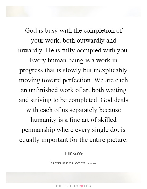 God is busy with the completion of your work, both outwardly and inwardly. He is fully occupied with you. Every human being is a work in progress that is slowly but inexplicably moving toward perfection. We are each an unfinished work of art both waiting and striving to be completed. God deals with each of us separately because humanity is a fine art of skilled penmanship where every single dot is equally important for the entire picture Picture Quote #1