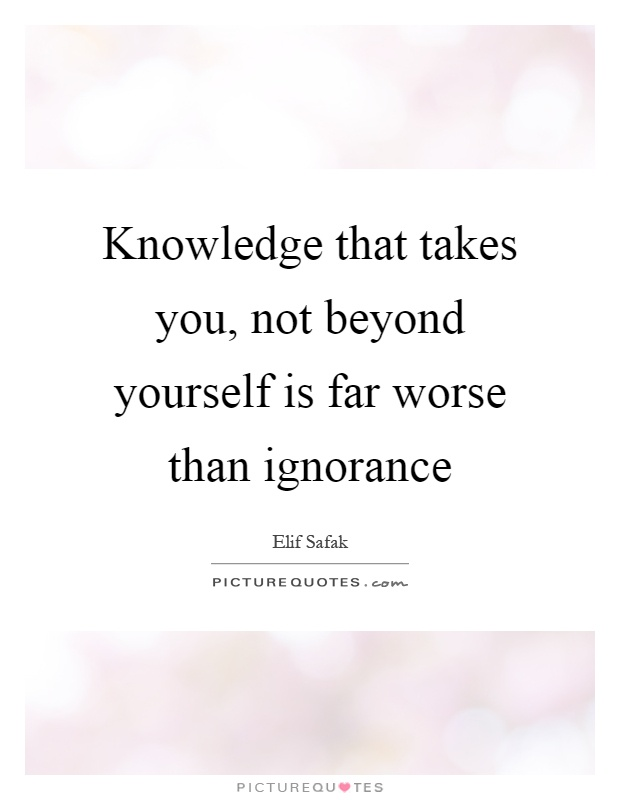 Knowledge that takes you, not beyond yourself is far worse than ignorance Picture Quote #1
