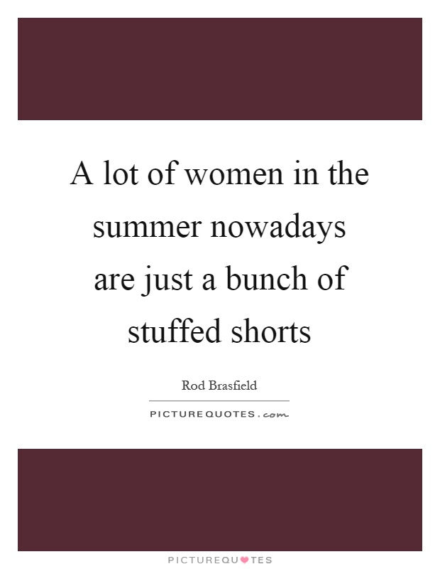 A lot of women in the summer nowadays are just a bunch of stuffed shorts Picture Quote #1