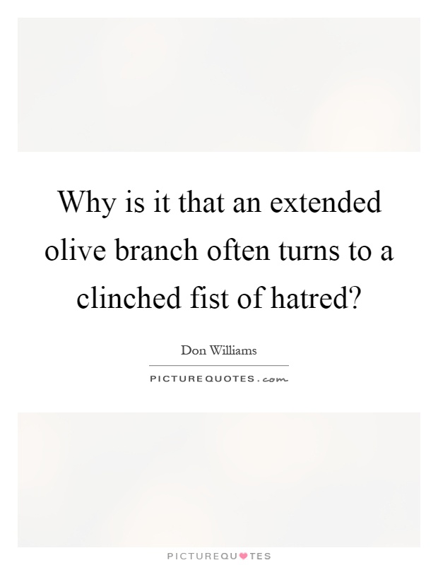 Why is it that an extended olive branch often turns to a clinched fist of hatred? Picture Quote #1