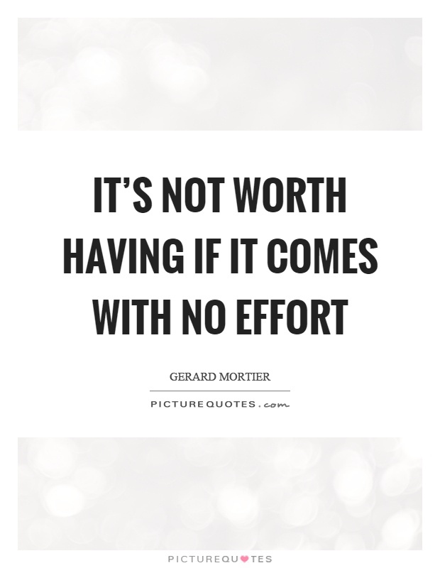 It's not worth having if it comes with no effort Picture Quote #1