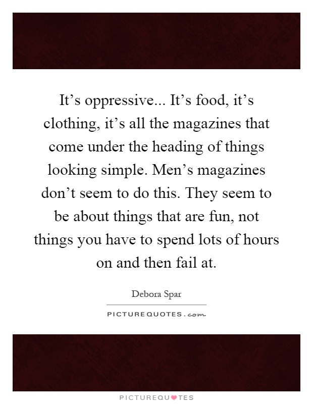 It's oppressive... It's food, it's clothing, it's all the magazines that come under the heading of things looking simple. Men's magazines don't seem to do this. They seem to be about things that are fun, not things you have to spend lots of hours on and then fail at Picture Quote #1