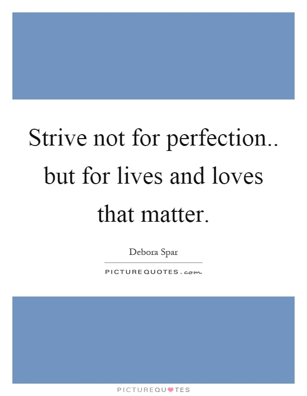 Strive not for perfection.. but for lives and loves that matter Picture Quote #1
