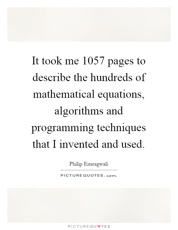It took me 1057 pages to describe the hundreds of mathematical equations, algorithms and programming techniques that I invented and used Picture Quote #1