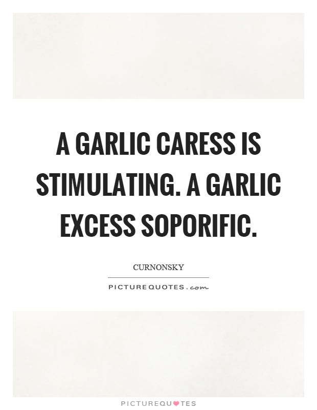 A garlic caress is stimulating. A garlic excess soporific Picture Quote #1