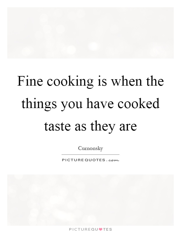 Fine cooking is when the things you have cooked taste as they are Picture Quote #1