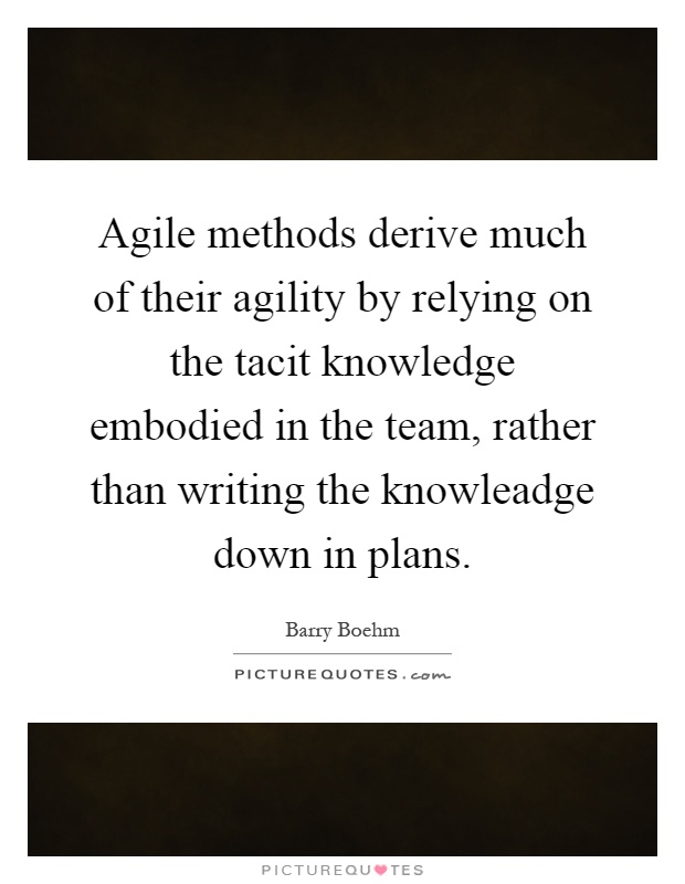 Agile methods derive much of their agility by relying on the tacit knowledge embodied in the team, rather than writing the knowleadge down in plans Picture Quote #1