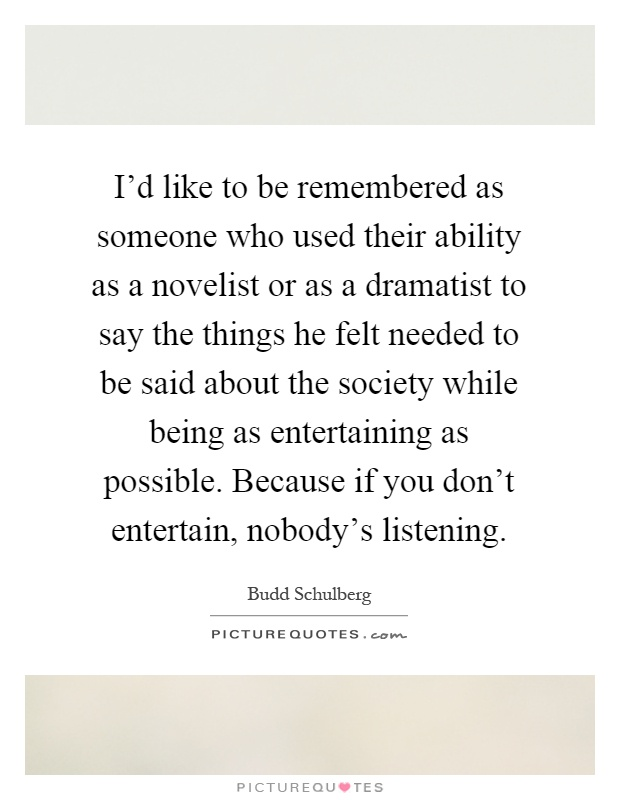 I'd like to be remembered as someone who used their ability as a novelist or as a dramatist to say the things he felt needed to be said about the society while being as entertaining as possible. Because if you don't entertain, nobody's listening Picture Quote #1