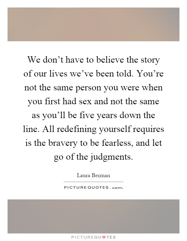 We don't have to believe the story of our lives we've been told. You're not the same person you were when you first had sex and not the same as you'll be five years down the line. All redefining yourself requires is the bravery to be fearless, and let go of the judgments Picture Quote #1