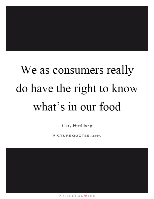 We as consumers really do have the right to know what's in our food Picture Quote #1