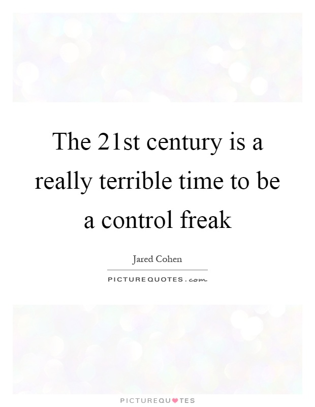The 21st century is a really terrible time to be a control freak Picture Quote #1
