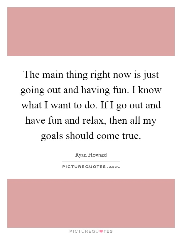 The main thing right now is just going out and having fun. I know what I want to do. If I go out and have fun and relax, then all my goals should come true Picture Quote #1