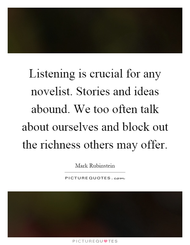 Listening is crucial for any novelist. Stories and ideas abound. We too often talk about ourselves and block out the richness others may offer Picture Quote #1