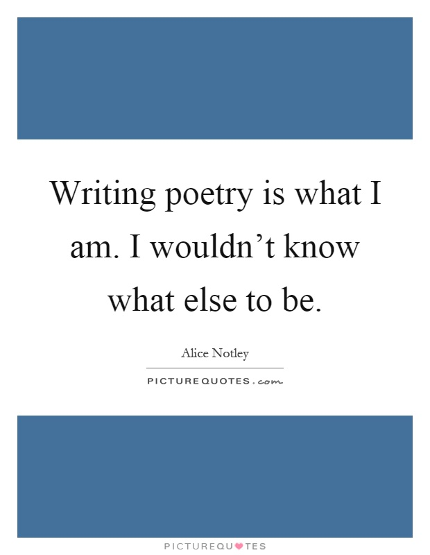 Writing poetry is what I am. I wouldn't know what else to be Picture Quote #1