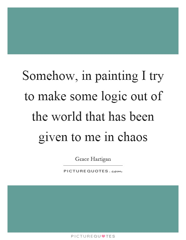 Somehow, in painting I try to make some logic out of the world that has been given to me in chaos Picture Quote #1