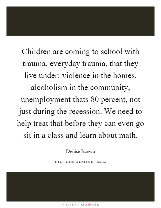 Children are coming to school with trauma, everyday trauma, that they live under: violence in the homes, alcoholism in the community, unemployment thats 80 percent, not just during the recession. We need to help treat that before they can even go sit in a class and learn about math Picture Quote #1