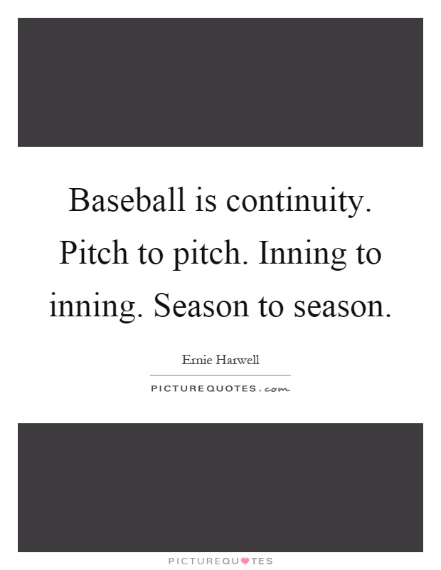 Baseball is continuity. Pitch to pitch. Inning to inning. Season to season Picture Quote #1