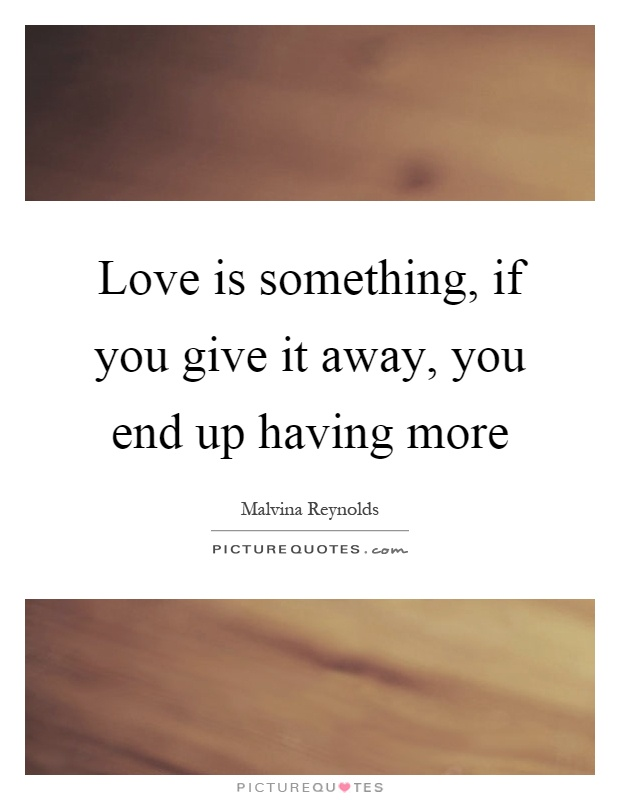 Love is something, if you give it away, you end up having more Picture Quote #1