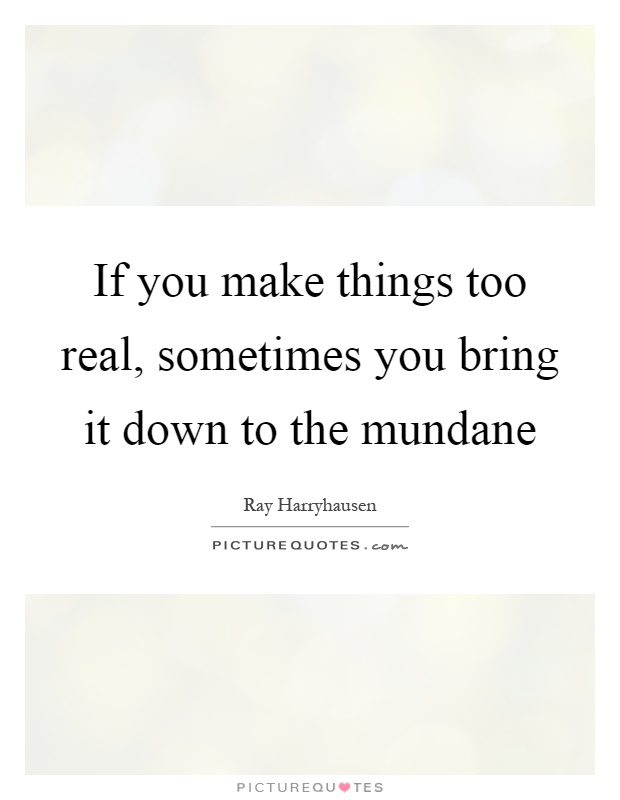 If you make things too real, sometimes you bring it down to the mundane Picture Quote #1