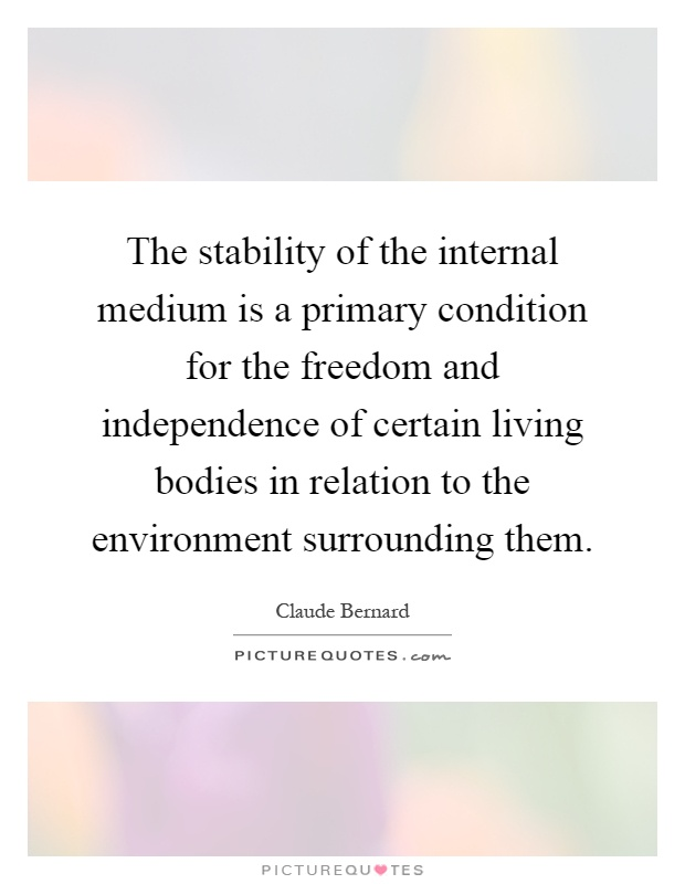 The stability of the internal medium is a primary condition for the freedom and independence of certain living bodies in relation to the environment surrounding them Picture Quote #1