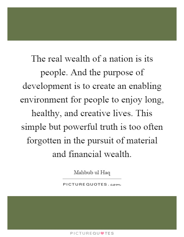 The real wealth of a nation is its people. And the purpose of development is to create an enabling environment for people to enjoy long, healthy, and creative lives. This simple but powerful truth is too often forgotten in the pursuit of material and financial wealth Picture Quote #1