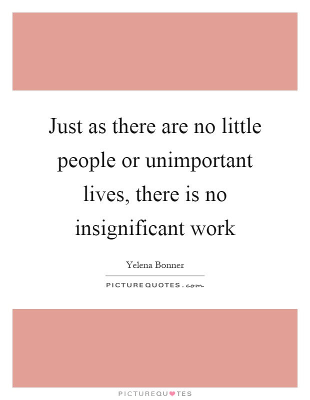 Just as there are no little people or unimportant lives, there is no insignificant work Picture Quote #1