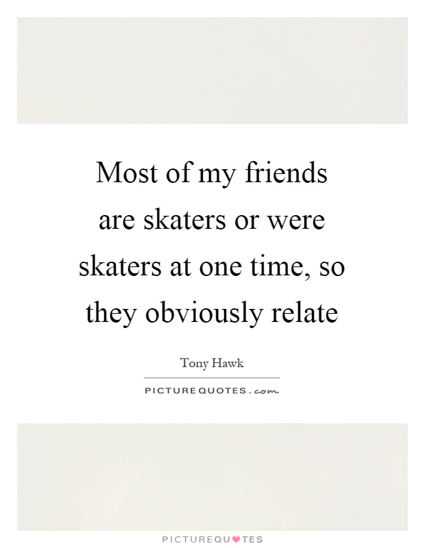 Most of my friends are skaters or were skaters at one time, so they obviously relate Picture Quote #1