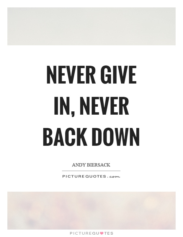 Never give in, never back down Picture Quote #1