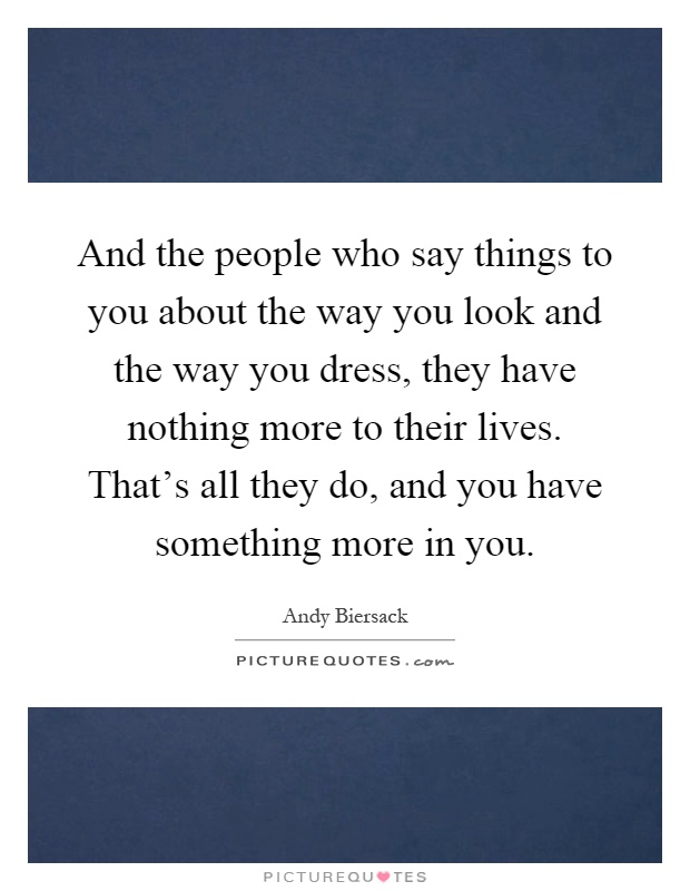 And the people who say things to you about the way you look and the way you dress, they have nothing more to their lives. That's all they do, and you have something more in you Picture Quote #1