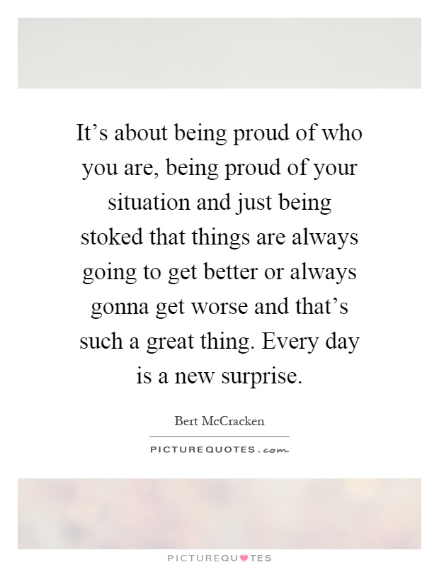 It's about being proud of who you are, being proud of your situation and just being stoked that things are always going to get better or always gonna get worse and that's such a great thing. Every day is a new surprise Picture Quote #1