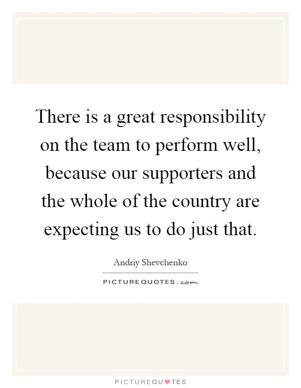 There is a great responsibility on the team to perform well, because our supporters and the whole of the country are expecting us to do just that Picture Quote #1
