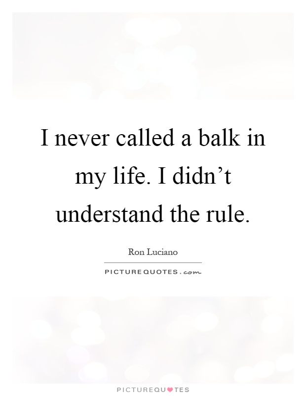 I never called a balk in my life. I didn't understand the rule Picture Quote #1