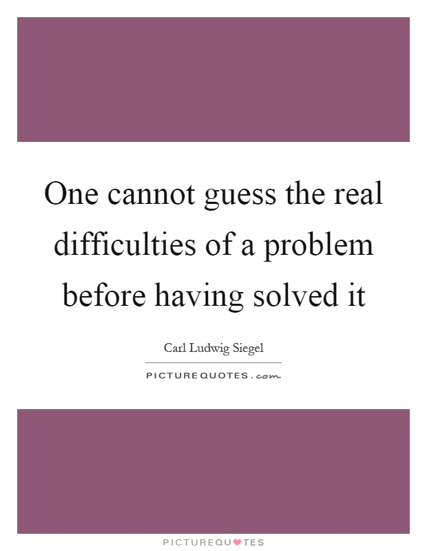 One cannot guess the real difficulties of a problem before having solved it Picture Quote #1