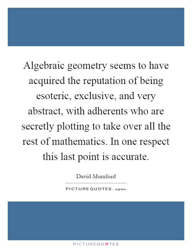Algebraic geometry seems to have acquired the reputation of being esoteric, exclusive, and very abstract, with adherents who are secretly plotting to take over all the rest of mathematics. In one respect this last point is accurate Picture Quote #1